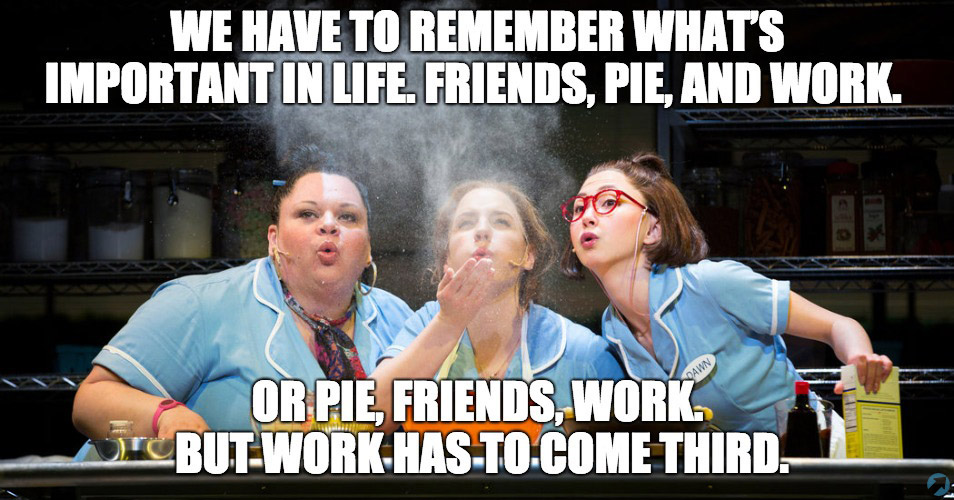 We have to remember what's important in life. Friends, Pie, and Work. Or Pie, Friends, Work. But work has to come third.