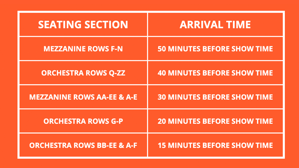 Seating Section & Arrival Time Table. Mezzanine Rows F-N: Arrive 50 minutes before show time. Orchestra Rows Q-ZZ: Arrive 40 minutes before show time. Mezzanine rows AA-EE & A-E: Arrive 30 minutes before show time. Orchestra Rows G-P: Arrive 20 minutes before show time. Orchestra Rows BB-EE & A-F: Arrive 15 minutes before show time.